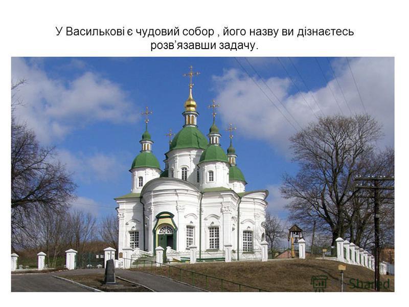 У Василькові є чудовий собор, його назву ви дізнаєтесь розвязавши задачу.