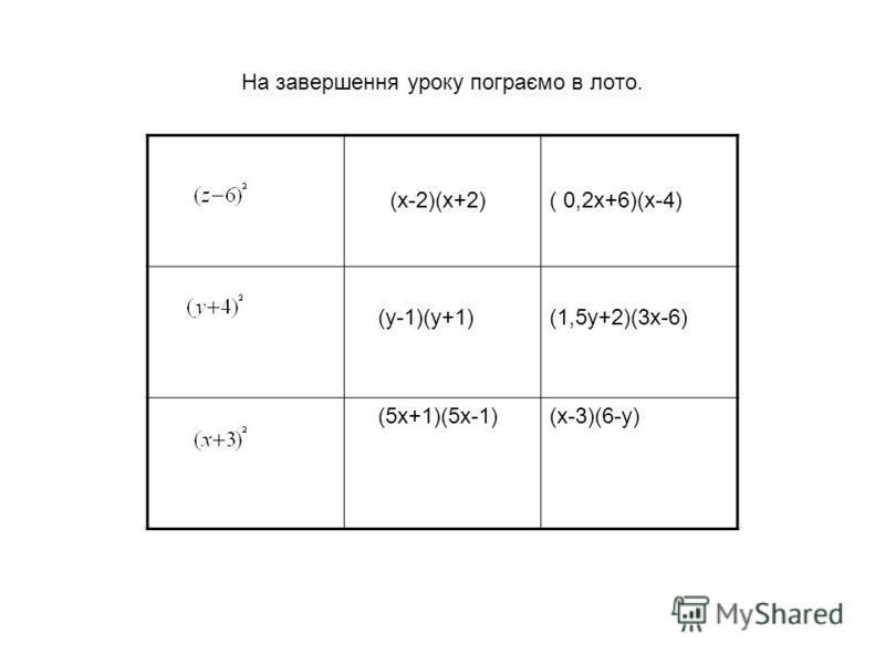 (х-2)(х+2)( 0,2х+6)(х-4) (у-1)(у+1)(1,5у+2)(3х-6) (5х+1)(5х-1)(х-3)(6-у) На завершення уроку пограємо в лото.
