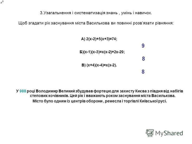 3.Узагальнення і систематизація знань, умінь і навичок. Щоб згадати рік заснування міста Василькова ви повинні розвязати рівняння: А) 2(х-2)+5(х+3)=74; 9 Б)(х-1)(х-3)=х(х-2)+2х-29; 8 В) (х+4)(х-4)=х(х-2). 8 У 988 році Володимир Великий збудував форте