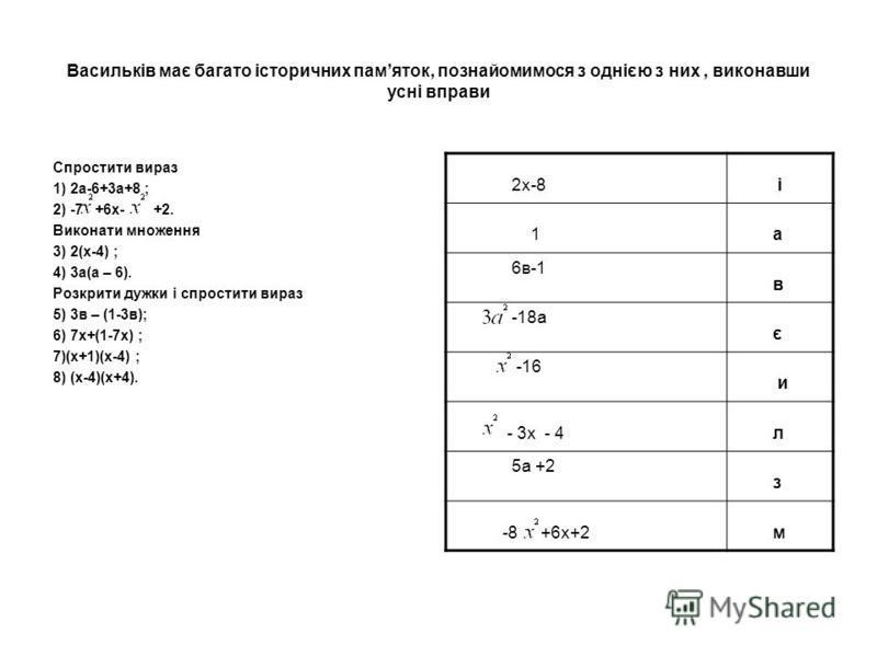 Васильків має багато історичних памяток, познайомимося з однією з них, виконавши усні вправи Спростити вираз 1) 2а-6+3а+8 ; 2) -7 +6х- +2. Виконати множення 3) 2(х-4) ; 4) 3а(а – 6). Розкрити дужки і спростити вираз 5) 3в – (1-3в); 6) 7х+(1-7х) ; 7)(