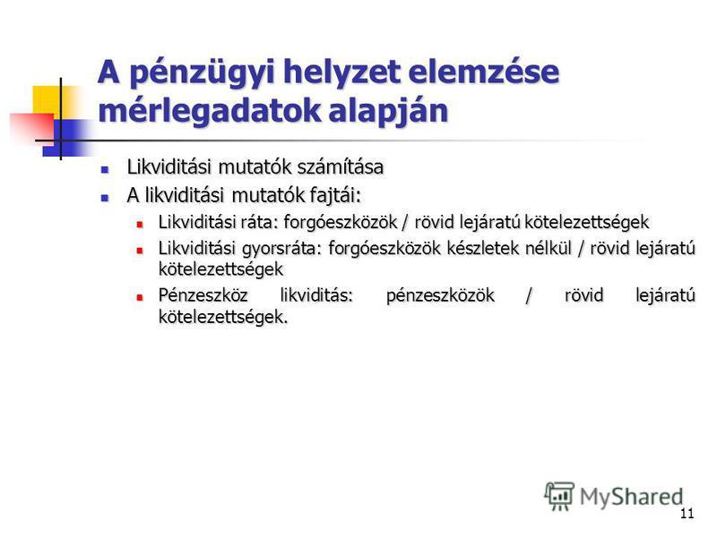 11 A pénzügyi helyzet elemzése mérlegadatok alapján Likviditási mutatók számítása Likviditási mutatók számítása A likviditási mutatók fajtái: A likviditási mutatók fajtái: Likviditási ráta: forgóeszközök / rövid lejáratú kötelezettségek Likviditási r