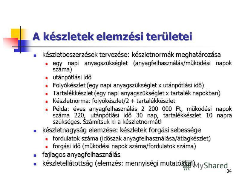 34 A készletek elemzési területei készletbeszerzések tervezése: készletnormák meghatározása készletbeszerzések tervezése: készletnormák meghatározása egy napi anyagszükséglet (anyagfelhasználás/működési napok száma) egy napi anyagszükséglet (anyagfel