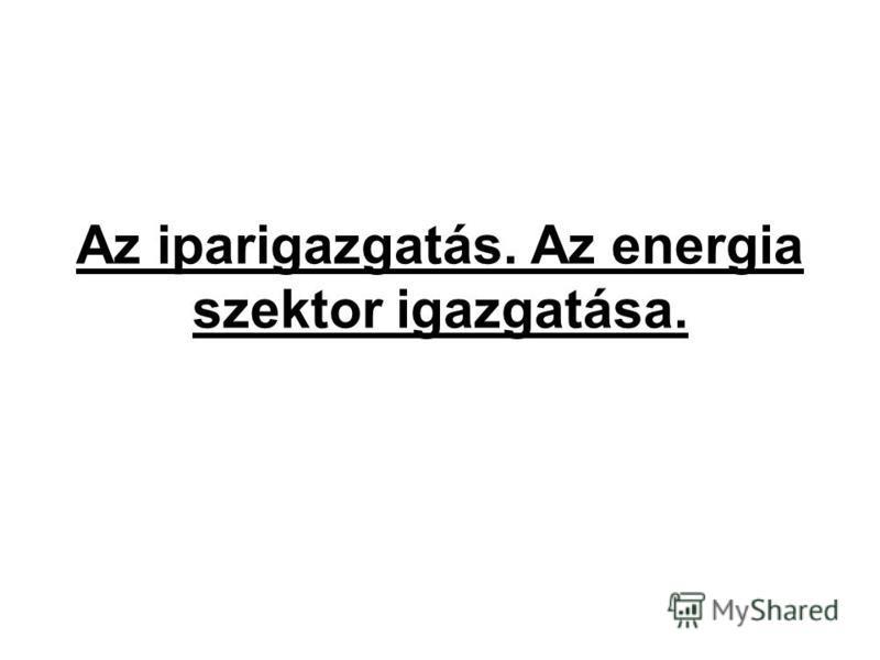 Az iparigazgatás. Az energia szektor igazgatása.