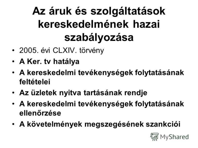 Az áruk és szolgáltatások kereskedelmének hazai szabályozása 2005. évi CLXIV. törvény A Ker. tv hatálya A kereskedelmi tevékenységek folytatásának feltételei Az üzletek nyitva tartásának rendje A kereskedelmi tevékenységek folytatásának ellenőrzése A