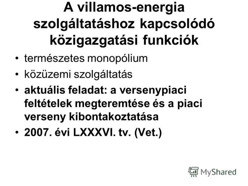 A villamos-energia szolgáltatáshoz kapcsolódó közigazgatási funkciók természetes monopólium közüzemi szolgáltatás aktuális feladat: a versenypiaci feltételek megteremtése és a piaci verseny kibontakoztatása 2007. évi LXXXVI. tv. (Vet.)