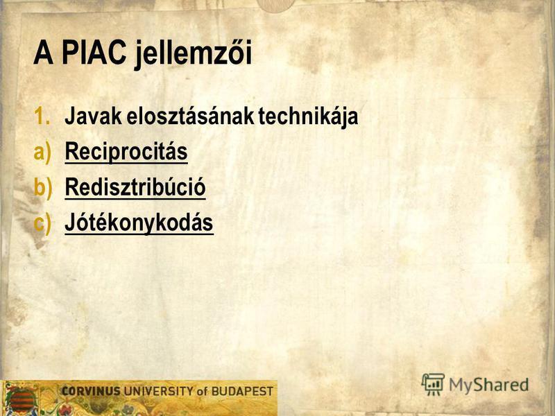 A PIAC jellemzői 1. Javak elosztásának technikája a)Reciprocitás b) Redisztribúció c) Jótékonykodás