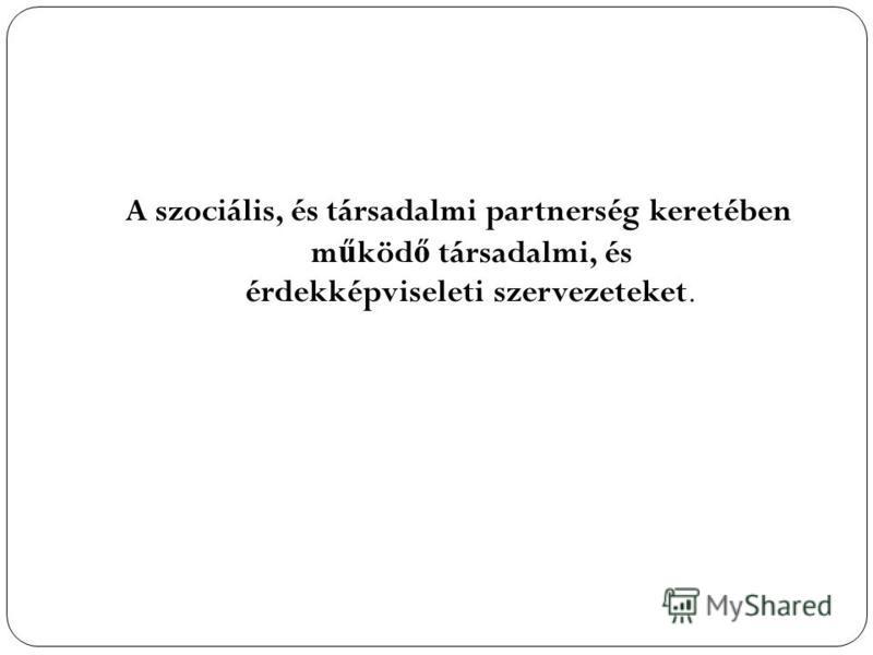 A szociális, és társadalmi partnerség keretében m ű köd ő társadalmi, és érdekképviseleti szervezeteket.