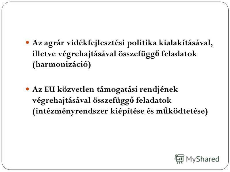 Az agrár vidékfejlesztési politika kialakításával, illetve végrehajtásával összefügg ő feladatok (harmonizáció) Az EU közvetlen támogatási rendjének végrehajtásával összefügg ő feladatok (intézményrendszer kiépítése és m ű ködtetése)