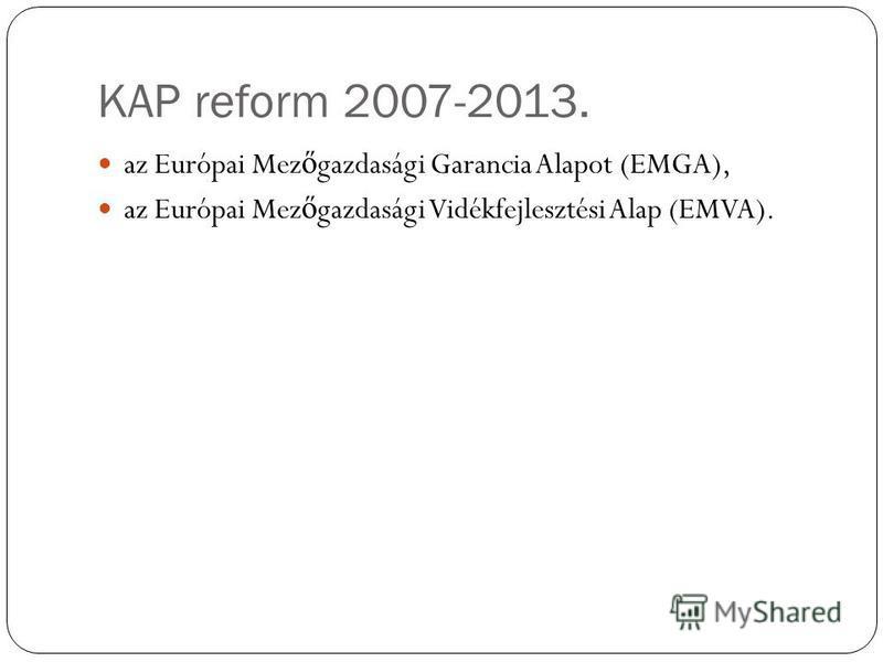 KAP reform 2007-2013. az Európai Mez ő gazdasági Garancia Alapot (EMGA), az Európai Mez ő gazdasági Vidékfejlesztési Alap (EMVA).