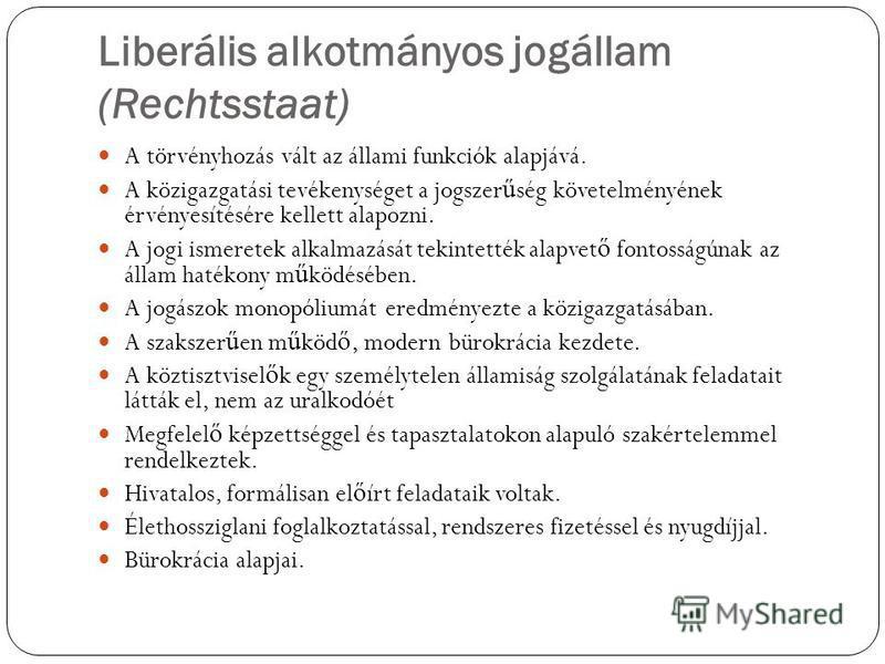 Liberális alkotmányos jogállam (Rechtsstaat) A törvényhozás vált az állami funkciók alapjává. A közigazgatási tevékenységet a jogszer ű ség követelményének érvényesítésére kellett alapozni. A jogi ismeretek alkalmazását tekintették alapvet ő fontossá