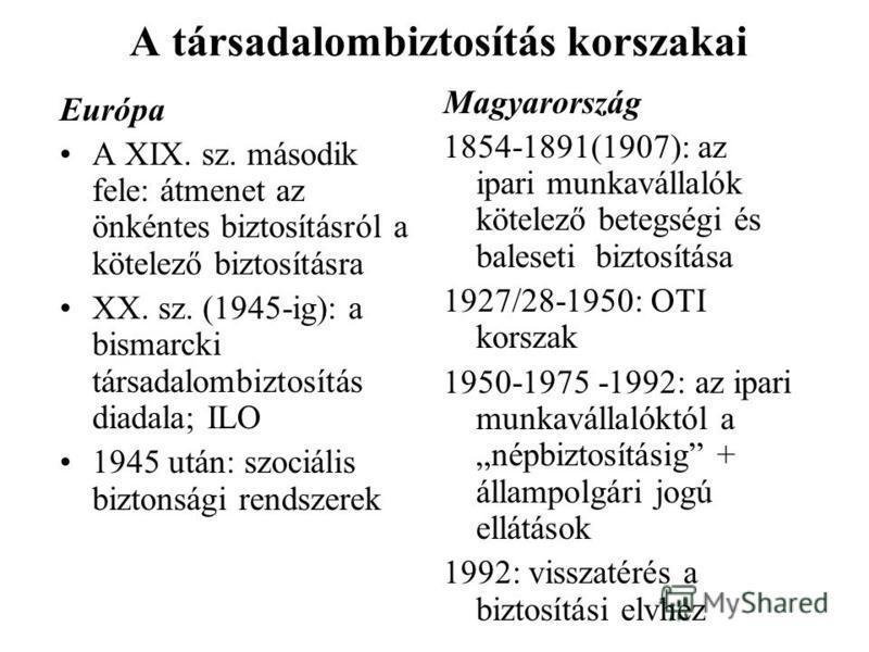 A társadalombiztosítás korszakai Európa A XIX. sz. második fele: átmenet az önkéntes biztosításról a kötelező biztosításra XX. sz. (1945-ig): a bismarcki társadalombiztosítás diadala; ILO 1945 után: szociális biztonsági rendszerek Magyarország 1854-1