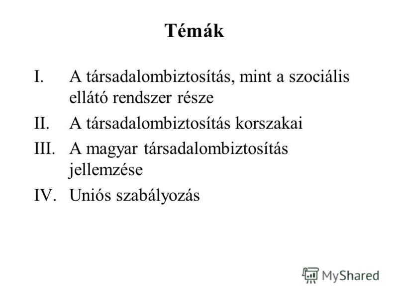 Témák I.A társadalombiztosítás, mint a szociális ellátó rendszer része II.A társadalombiztosítás korszakai III.A magyar társadalombiztosítás jellemzése IV.Uniós szabályozás