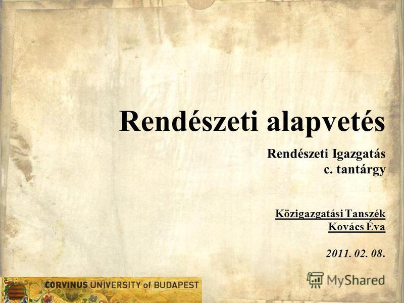 Rendészeti alapvetés Rendészeti Igazgatás c. tantárgy Közigazgatási Tanszék Kovács Éva 2011. 02. 08.