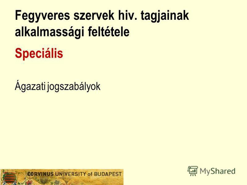 Fegyveres szervek hiv. tagjainak alkalmassági feltétele Speciális Ágazati jogszabályok