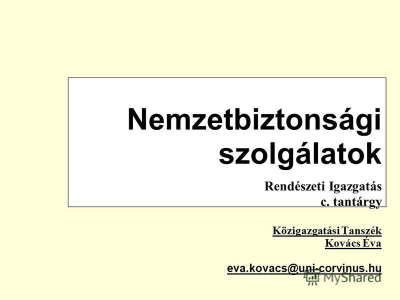 Nemzetbiztonsági szolgálatok Rendészeti Igazgatás c. tantárgy Közigazgatási Tanszék Kovács Éva eva.kovacs@uni-corvinus.hu