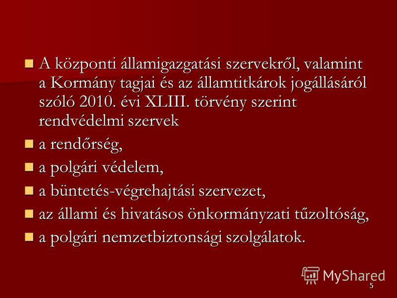 5 A központi államigazgatási szervekről, valamint a Kormány tagjai és az államtitkárok jogállásáról szóló 2010. évi XLIII. törvény szerint rendvédelmi szervek A központi államigazgatási szervekről, valamint a Kormány tagjai és az államtitkárok jogáll