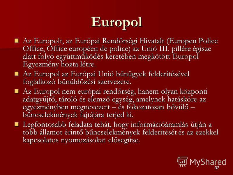 57 Europol Az Europolt, az Európai Rendőrségi Hivatalt (Europen Police Office, Office européen de police) az Unió III. pillére égisze alatt folyó együttműködés keretében megkötött Europol Egyezmény hozta létre. Az Europolt, az Európai Rendőrségi Hiva
