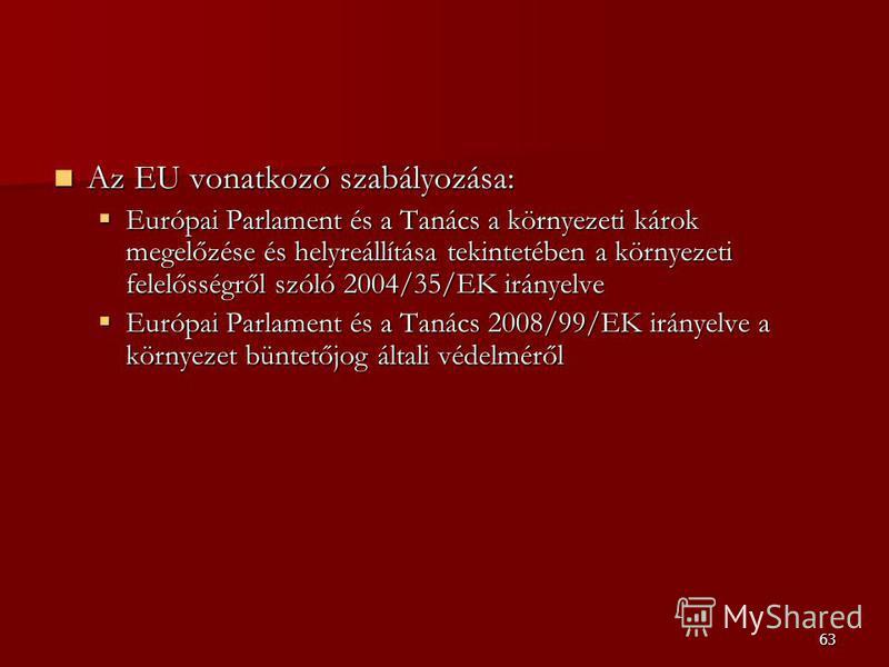 63 Az EU vonatkozó szabályozása: Az EU vonatkozó szabályozása: Európai Parlament és a Tanács a környezeti károk megelőzése és helyreállítása tekintetében a környezeti felelősségről szóló 2004/35/EK irányelve Európai Parlament és a Tanács a környezeti