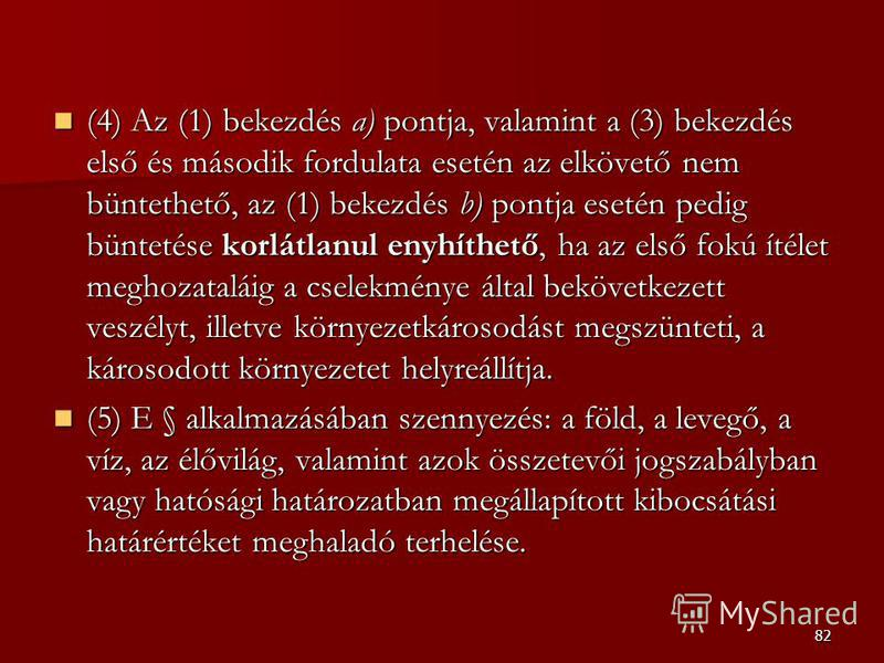 82 (4) Az (1) bekezdés a) pontja, valamint a (3) bekezdés első és második fordulata esetén az elkövető nem büntethető, az (1) bekezdés b) pontja esetén pedig büntetése korlátlanul enyhíthető, ha az első fokú ítélet meghozataláig a cselekménye által b