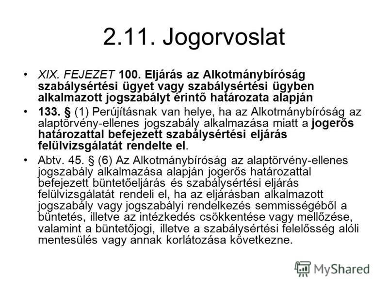 2.11. Jogorvoslat XIX. FEJEZET 100. Eljárás az Alkotmánybíróság szabálysértési ügyet vagy szabálysértési ügyben alkalmazott jogszabályt érintő határozata alapján 133. § (1) Perújításnak van helye, ha az Alkotmánybíróság az alaptörvény-ellenes jogszab