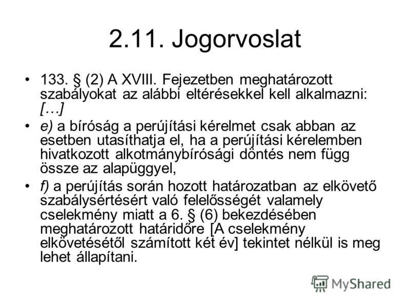 2.11. Jogorvoslat 133. § (2) A XVIII. Fejezetben meghatározott szabályokat az alábbi eltérésekkel kell alkalmazni: […] e) a bíróság a perújítási kérelmet csak abban az esetben utasíthatja el, ha a perújítási kérelemben hivatkozott alkotmánybírósági d