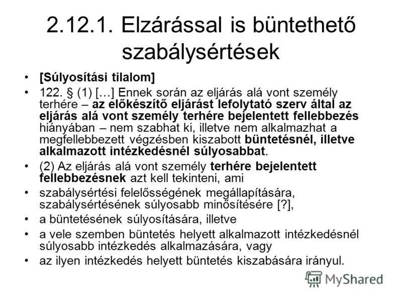 2.12.1. Elzárással is büntethető szabálysértések [Súlyosítási tilalom] 122. § (1) […] Ennek során az eljárás alá vont személy terhére – az előkészítő eljárást lefolytató szerv által az eljárás alá vont személy terhére bejelentett fellebbezés hiányába