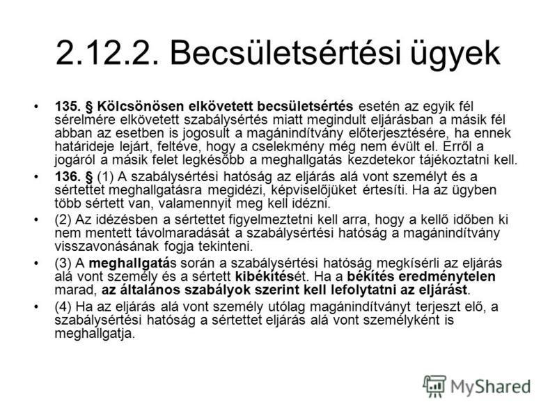 2.12.2. Becsületsértési ügyek 135. § Kölcsönösen elkövetett becsületsértés esetén az egyik fél sérelmére elkövetett szabálysértés miatt megindult eljárásban a másik fél abban az esetben is jogosult a magánindítvány előterjesztésére, ha ennek határide