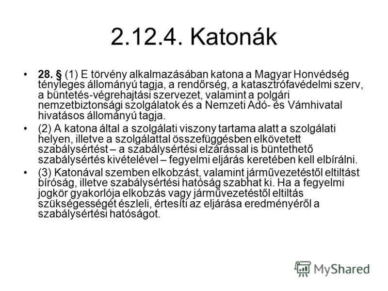 2.12.4. Katonák 28. § (1) E törvény alkalmazásában katona a Magyar Honvédség tényleges állományú tagja, a rendőrség, a katasztrófavédelmi szerv, a büntetés-végrehajtási szervezet, valamint a polgári nemzetbiztonsági szolgálatok és a Nemzeti Adó- és V