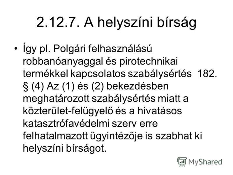 2.12.7. A helyszíni bírság Így pl. Polgári felhasználású robbanóanyaggal és pirotechnikai termékkel kapcsolatos szabálysértés 182. § (4) Az (1) és (2) bekezdésben meghatározott szabálysértés miatt a közterület-felügyelő és a hivatásos katasztrófavéde