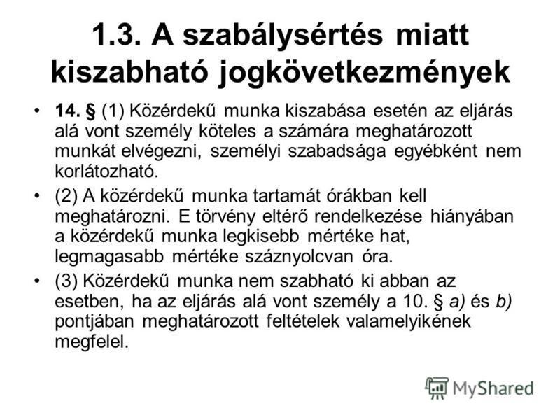 1.3. A szabálysértés miatt kiszabható jogkövetkezmények 14. § (1) Közérdekű munka kiszabása esetén az eljárás alá vont személy köteles a számára meghatározott munkát elvégezni, személyi szabadsága egyébként nem korlátozható. (2) A közérdekű munka tar