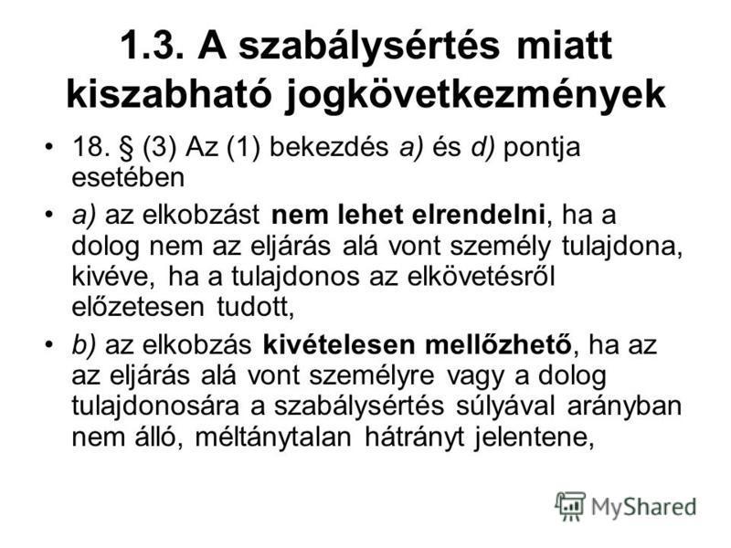 1.3. A szabálysértés miatt kiszabható jogkövetkezmények 18. § (3) Az (1) bekezdés a) és d) pontja esetében a) az elkobzást nem lehet elrendelni, ha a dolog nem az eljárás alá vont személy tulajdona, kivéve, ha a tulajdonos az elkövetésről előzetesen
