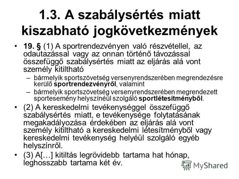 1.3. A szabálysértés miatt kiszabható jogkövetkezmények 19. § (1) A sportrendezvényen való részvétellel, az odautazással vagy az onnan történő távozással összefüggő szabálysértés miatt az eljárás alá vont személy kitiltható –bármelyik sportszövetség