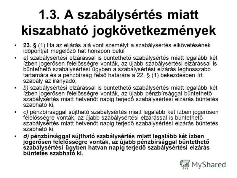 1.3. A szabálysértés miatt kiszabható jogkövetkezmények 23. § (1) Ha az eljárás alá vont személyt a szabálysértés elkövetésének időpontját megelőző hat hónapon belül a) szabálysértési elzárással is büntethető szabálysértés miatt legalább két ízben jo