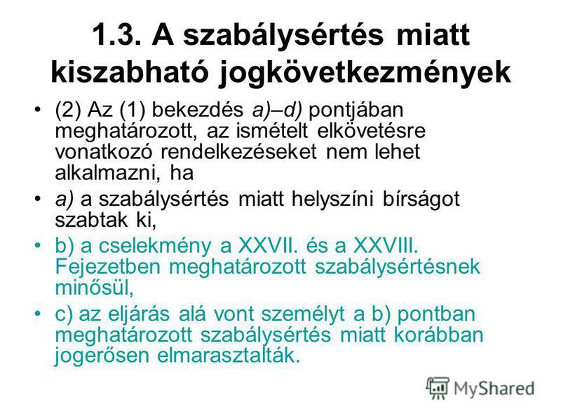 1.3. A szabálysértés miatt kiszabható jogkövetkezmények (2) Az (1) bekezdés a)–d) pontjában meghatározott, az ismételt elkövetésre vonatkozó rendelkezéseket nem lehet alkalmazni, ha a) a szabálysértés miatt helyszíni bírságot szabtak ki, b) a cselekm