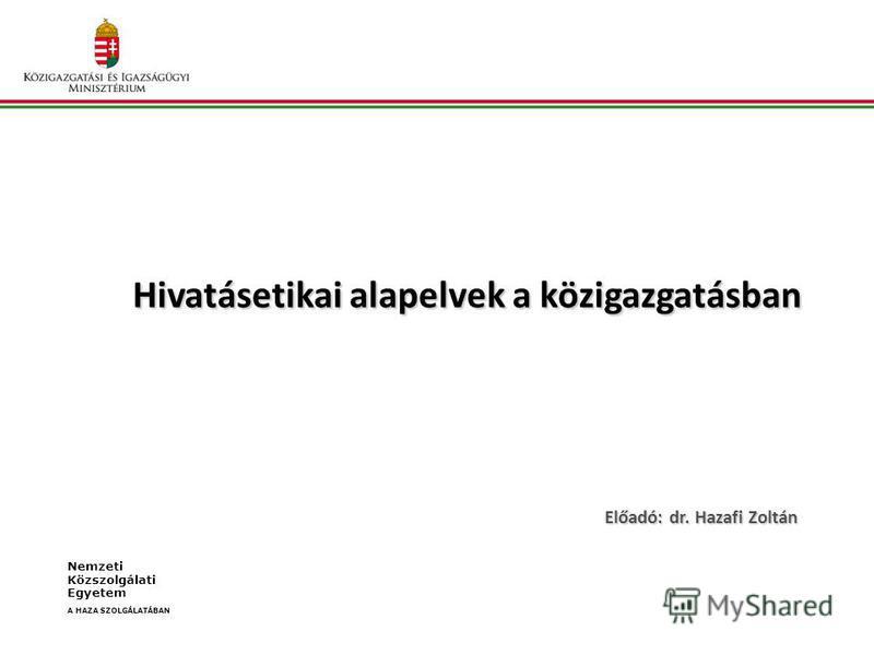 Hivatásetikai alapelvek a közigazgatásban Előadó: dr. Hazafi Zoltán Nemzeti Közszolgálati Egyetem A HAZA SZOLGÁLATÁBAN
