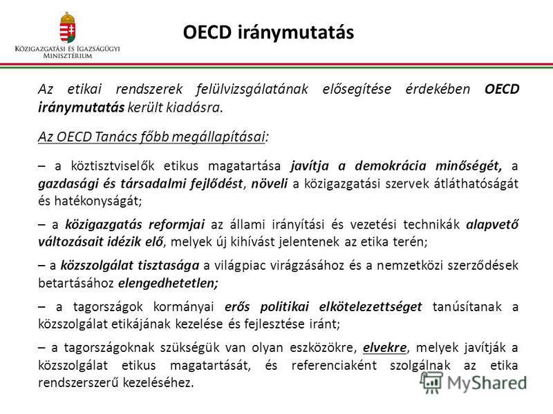 OECD iránymutatás Az etikai rendszerek felülvizsgálatának elősegítése érdekében OECD iránymutatás került kiadásra. Az OECD Tanács főbb megállapításai: a köztisztviselők etikus magatartása javítja a demokrácia minőségét, a gazdasági és társadalmi fejl