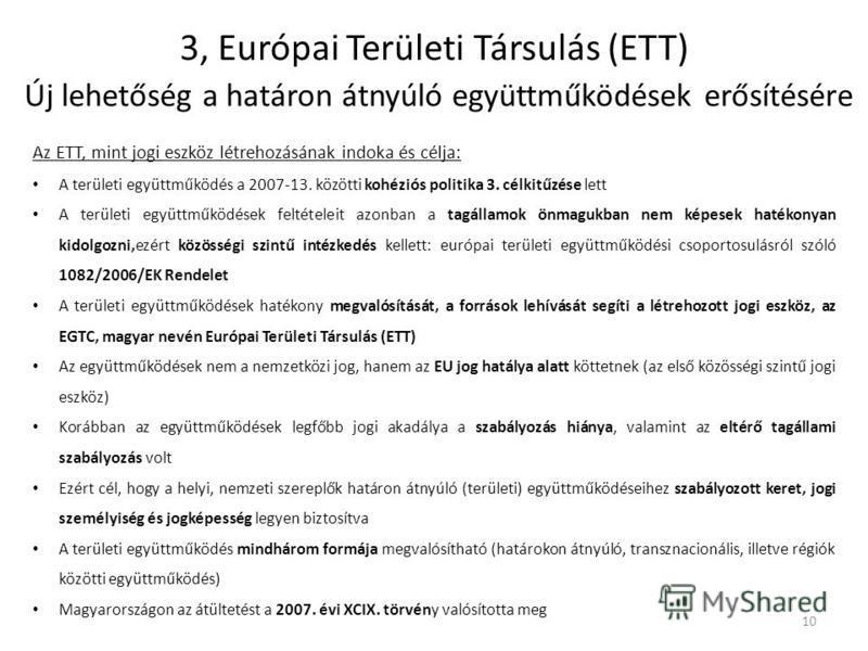 3, Európai Területi Társulás (ETT) Új lehetőség a határon átnyúló együttműködések erősítésére Az ETT, mint jogi eszköz létrehozásának indoka és célja: A területi együttműködés a 2007-13. közötti kohéziós politika 3. célkitűzése lett A területi együtt