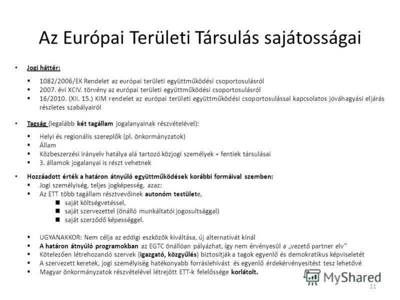 Az Európai Területi Társulás sajátosságai Jogi háttér: 1082/2006/EK Rendelet az európai területi együttműködési csoportosulásról 2007. évi XCIV. törvény az európai területi együttműködési csoportosulásról 16/2010. (XII. 15.) KIM rendelet az európai t