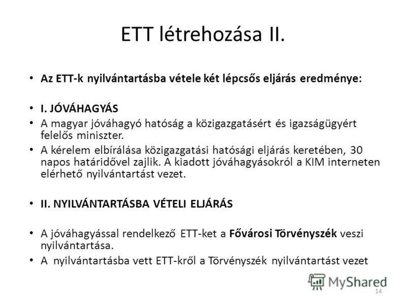 ETT létrehozása II. Az ETT-k nyilvántartásba vétele két lépcsős eljárás eredménye: I. JÓVÁHAGYÁS A magyar jóváhagyó hatóság a közigazgatásért és igazságügyért felelős miniszter. A kérelem elbírálása közigazgatási hatósági eljárás keretében, 30 napos