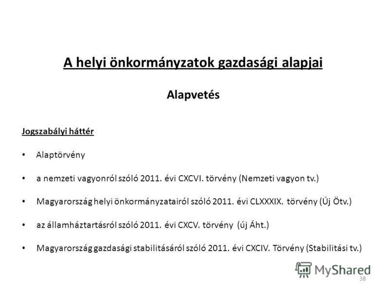 A helyi önkormányzatok gazdasági alapjai Alapvetés Jogszabályi háttér Alaptörvény a nemzeti vagyonról szóló 2011. évi CXCVI. törvény (Nemzeti vagyon tv.) Magyarország helyi önkormányzatairól szóló 2011. évi CLXXXIX. törvény (Új Ötv.) az államháztartá