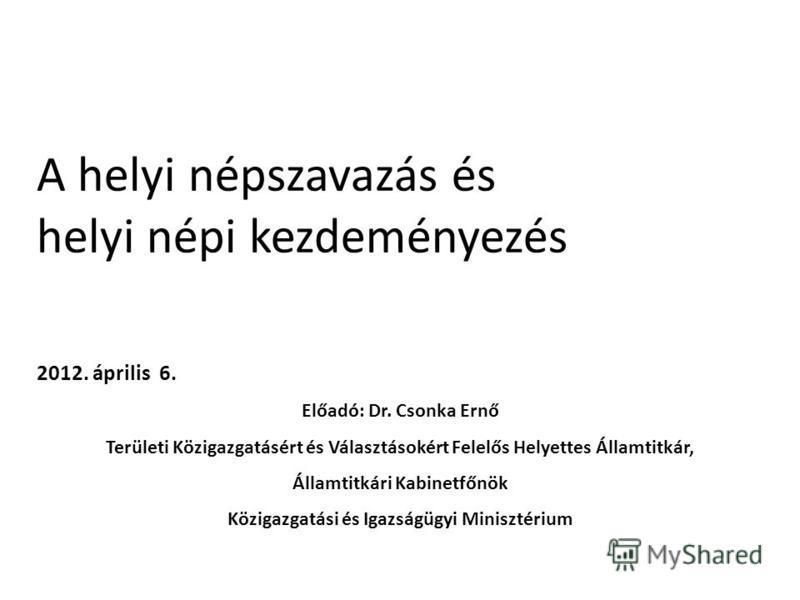 A helyi népszavazás és helyi népi kezdeményezés 2012. április 6. Előadó: Dr. Csonka Ernő Területi Közigazgatásért és Választásokért Felelős Helyettes Államtitkár, Államtitkári Kabinetfőnök Közigazgatási és Igazságügyi Minisztérium