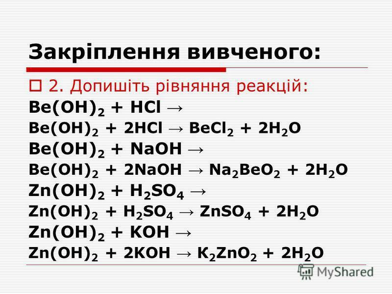 Закріплення вивченого: 2. Допишіть рівняння реакцій: Be(OH) 2 + HCl Be(OH) 2 + 2HCl BeCl 2 + 2H 2 О Be(OH) 2 + NaOH Be(OH) 2 + 2NaOH Na 2 BeO 2 + 2H 2 О Zn(OH) 2 + H 2 SO 4 Zn(OH) 2 + H 2 SO 4 ZnSO 4 + 2H 2 О Zn(OH) 2 + KOH Zn(OH) 2 + 2KOH К 2 ZnO 2