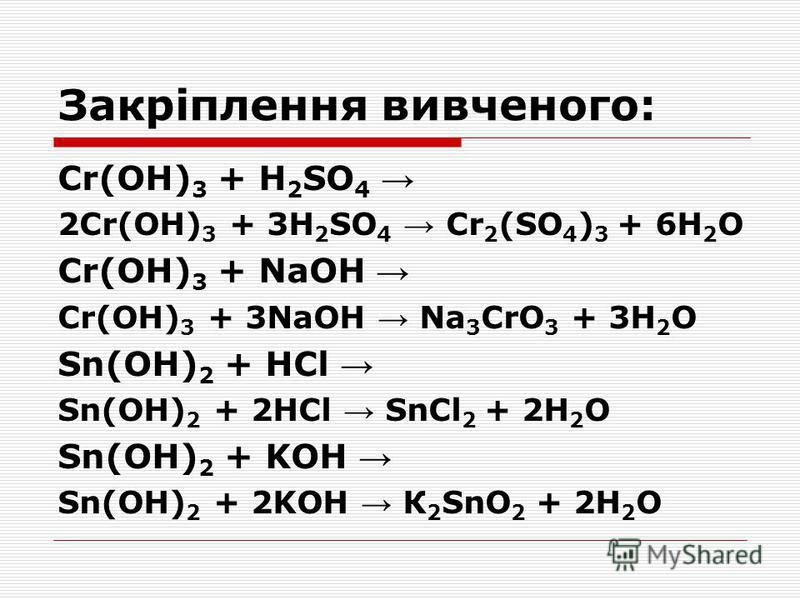 Закріплення вивченого: Cr(OH) 3 + H 2 SO 4 2Cr(OH) 3 + 3H 2 SO 4 Cr 2 (SO 4 ) 3 + 6H 2 О Cr(OH) 3 + NaOH Cr(OH) 3 + 3NaOH Na 3 CrO 3 + 3H 2 О Sn(OH) 2 + HCl Sn(OH) 2 + 2HCl SnCl 2 + 2H 2 О Sn(OH) 2 + KOH Sn(OH) 2 + 2KOH К 2 SnO 2 + 2H 2 О