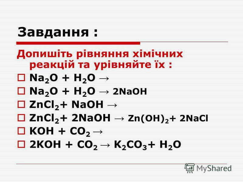 Допишіть рівняння хімічних реакцій та урівняйте їх : Na 2 O + H 2 O Na 2 O + H 2 O 2NaOH ZnCl 2 + NaOH ZnCl 2 + 2NaOH Zn(ОН) 2 + 2NaCl KOН + СO 2 2KOН + СO 2 K 2 СO 3 + H 2 O Завдання :