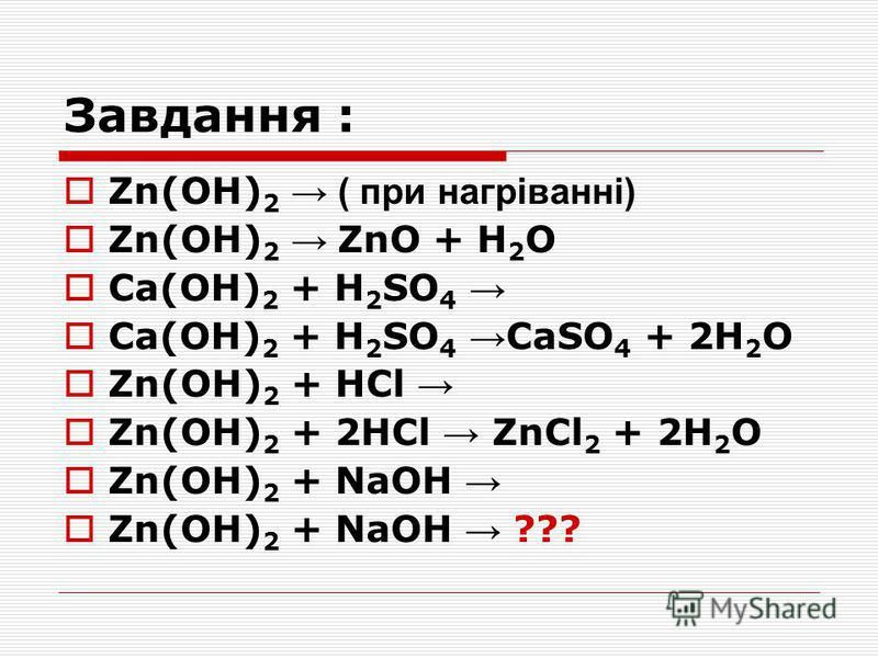 Zn(OH) 2 ( при нагріванні) Zn(OH) 2 ZnO + H 2 O Cа(OH) 2 + H 2 SO 4 Cа(OH) 2 + H 2 SO 4 CаSO 4 + 2H 2 О Zn(OH) 2 + HCl Zn(OH) 2 + 2HCl ZnCl 2 + 2H 2 О Zn(OH) 2 + NaOH Zn(OH) 2 + NaOH ???