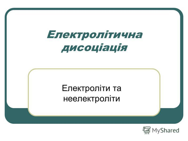 Електролітична дисоціація Електроліти та неелектроліти