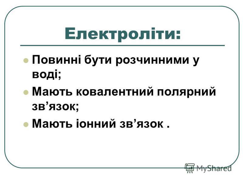 Електроліти: Повинні бути розчинними у воді; Мають ковалентний полярний звязок; Мають іонний звязок.