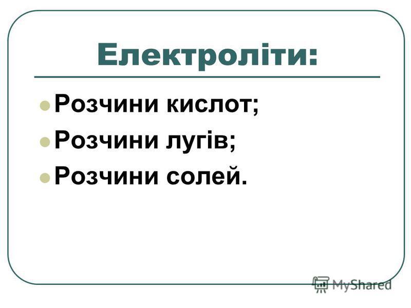 Електроліти: Розчини кислот; Розчини лугів; Розчини солей.