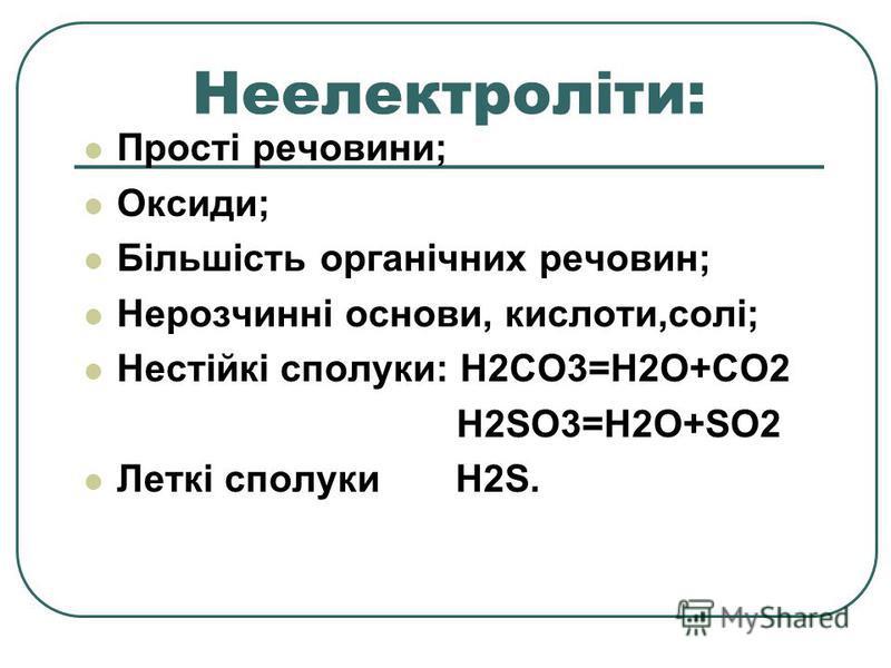 Неелектроліти: Прості речовини; Оксиди; Більшість органічних речовин; Нерозчинні основи, кислоти,солі; Нестійкі сполуки: H2CO3=H2O+CO2 H2SO3=H2O+SO2 Леткі сполуки H2S.