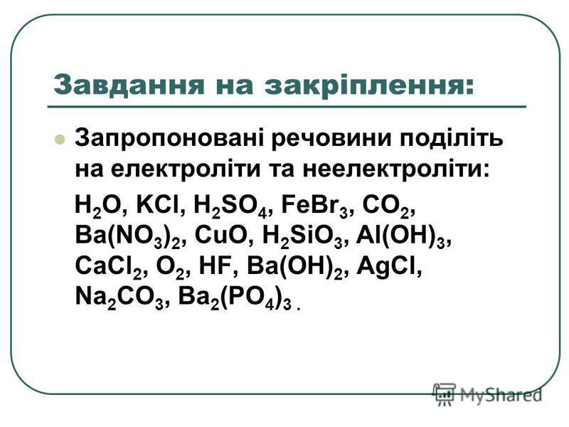 Завдання на закріплення: Запропоновані речовини поділіть на електроліти та неелектроліти: H 2 O, KCl, H 2 SO 4, FeBr 3, CO 2, Ba(NO 3 ) 2, CuO, H 2 SiO 3, Al(OH) 3, CaCl 2, O 2, HF, Ba(OH) 2, AgCl, Na 2 CO 3, Ba 2 (PO 4 ) 3.